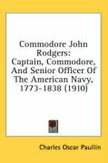 Commodore John Rodgers: Captain, Commodore, and Senior Officer of the American Navy, 1773-1838 (1910) - Paullin, Charles Oscar