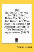 The Battles of the War for the Union: Being the Story of the Great Civil War from the Election of Abraham Lincoln to the Surrender at Appomattox (1897 - Holmes, Prescott