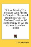 Picture Making for Pleasure and Profit: A Complete Illustrated Handbook on the Modern Practices of Photography in All Its Various Branches (1902) - Baldwin, T. Stith