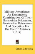 Military Aeroplanes: An Explanatory Consideration of Their Characteristics, Performances, Construction, Maintenance and Operation for the U - Loening, Grover C.