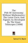The Pith of Astronomy Without Mathematics: The Latest Facts and Figures as Developed by the Giant Telescopes (1898) - Bayne, Samuel G.