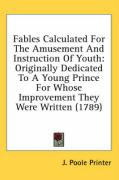 Fables Calculated for the Amusement and Instruction of Youth: Originally Dedicated to a Young Prince for Whose Improvement They Were Written (1789) - J. Poole Printer, Poole Printer