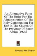 An Alternative Form of the Order for the Administration of the Holy Communion; For Use in the Church of the Province of South Africa (1920) - Grocott and Sherry, And Sherry