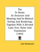 The Te Deum: Its Structure and Meaning and Its Musical Setting and Rendering; Together with a Revised Latin Text, Notes and Transla - Wordsworth, John