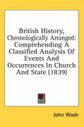 British History, Chronologically Arranged: Comprehending a Classified Analysis of Events and Occurrences in Church and State (1839) - Wade, John