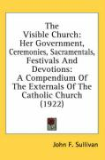 The Visible Church: Her Government, Ceremonies, Sacramentals, Festivals and Devotions: A Compendium of the Externals of the Catholic Churc - Sullivan, John F.