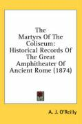 The Martyrs of the Coliseum: Historical Records of the Great Amphitheater of Ancient Rome (1874) - O'Reilly, A. J.