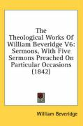 The Theological Works of William Beveridge V6: Sermons, with Five Sermons Preached on Particular Occasions (1842) - Beveridge, William