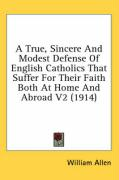 A True, Sincere and Modest Defense of English Catholics That Suffer for Their Faith Both at Home and Abroad V2 (1914) - Allen, William
