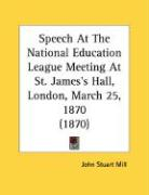 Speech at the National Education League Meeting at St. James's Hall, London, March 25, 1870 (1870) - Mill, John Stuart