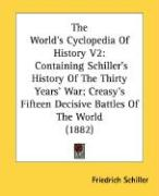 The World's Cyclopedia of History V2: Containing Schiller's History of the Thirty Years' War; Creasy's Fifteen Decisive Battles of the World (1882) - Schiller, Friedrich