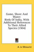 Game, Shore and Water: Birds of India, with Additional References to Their Allied Species (1904) - Le Messurier, A.