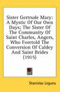 Sister Gertrude Mary: A Mystic of Our Own Days; The Sister of the Community of Saint Charles, Angers, Who Foretold the Conversion of Caldey - Legueu, Stanislas