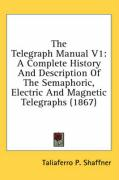 The Telegraph Manual V1: A Complete History and Description of the Semaphoric, Electric and Magnetic Telegraphs (1867) - Shaffner, Taliaferro P.