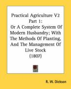 Practical Agriculture V2 Part 1: Or a Complete System of Modern Husbandry; With the Methods of Planting, and the Management of Live Stock (1807) - Dickson, R. W.