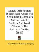Soldiers' and Patriots' Biographical Album V1: Containing Biographies and Portraits of Soldiers and Loyal Citizens in the American Conflict (1892) - Union Veteran Publishing Company, Vetera