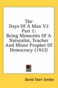The Days of a Man V2 Part 1: Being Memories of a Naturalist, Teacher and Minor Prophet of Democracy (1922) - Jordan, David Starr