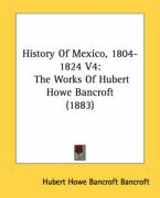 History of Mexico, 1804-1824 V4: The Works of Hubert Howe Bancroft (1883) - Bancroft, Hubert Howe Bancroft