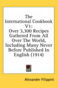 The International Cookbook V1: Over 3,300 Recipes Gathered from All Over the World, Including Many Never Before Published in English (1914) - Filippini, Alexander