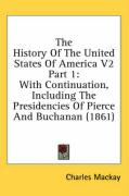 The History of the United States of America V2 Part 1: With Continuation, Including the Presidencies of Pierce and Buchanan (1861) - Mackay, Charles