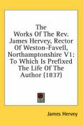 The Works of the REV. James Hervey, Rector of Weston-Favell, Northamptonshire V1: To Which Is Prefixed the Life of the Author (1837) - Hervey, James
