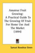 Amateur Fruit Growing: A Practical Guide to the Growing of Fruit for Home Use and the Market (1894) - Green, Samuel Bowdlear