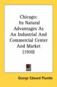 Chicago: Its Natural Advantages as an Industrial and Commercial Center and Market (1910) - Plumbe, George Edward