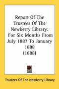 Report of the Trustees of the Newberry Library: For Six Months from July 1887 to January 1888 (1888) - Trustees of the Newberry Library, Of The