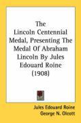 The Lincoln Centennial Medal, Presenting the Medal of Abraham Lincoln by Jules Edouard Roine (1908) - Roine, Jules Edouard; Olcott, George N.; Jones, Richard Lloyd