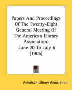 Papers and Proceedings of the Twenty-Eight General Meeting of the American Library Association: June 20 to July 6 (1906) - American Library Association