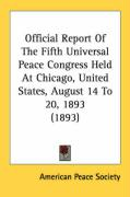 Official Report of the Fifth Universal Peace Congress Held at Chicago, United States, August 14 to 20, 1893 (1893) - American Peace Society