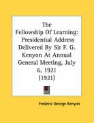 The Fellowship of Learning: Presidential Address Delivered by Sir F. G. Kenyon at Annual General Meeting, July 6, 1921 (1921) - Kenyon, Frederic George