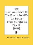 The Lives and Times of the Roman Pontiffs V2, Part 2: From St. Peter to Pius IX (1867) - Montor, Alexis Francois Artaud De