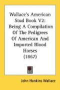 Wallace's American Stud Book V2: Being a Compilation of the Pedigrees of American and Imported Blood Horses (1867) - Wallace, John Hankins