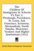 The Children of Immigrants in Schools V5 Part 2: Pittsburgh, Providence, St. Louis, San Francisco, Scranton, Shenandoah, South Omaha, Worcester, Yonke - United States Immigration Commission