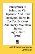 Immigrants in Industries V2: Japanese and Other Immigrant Races in the Pacific Coast and Rocky Mountain States: Agriculture (1911) - United States Immigration Commission