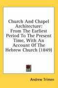Church and Chapel Architecture: From the Earliest Period to the Present Time, with an Account of the Hebrew Church (1849) - Trimen, Andrew