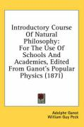 Introductory Course of Natural Philosophy: For the Use of Schools and Academies, Edited from Ganot's Popular Physics (1871) - Ganot, Adolphe