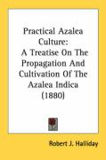Practical Azalea Culture: A Treatise on the Propagation and Cultivation of the Azalea Indica (1880) - Halliday, Robert J.