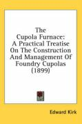 The Cupola Furnace: A Practical Treatise on the Construction and Management of Foundry Cupolas (1899) - Kirk, Edward