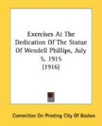 Exercises at the Dedication of the Statue of Wendell Phillips, July 5, 1915 (1916) - Committee on Printing City of Boston, On