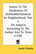 Letters to the Inhabitants of Northumberlandand Its Neighborhood, Part 1: On Subjects Interesting to the Author and to Them (1799) - Priestley, Joseph