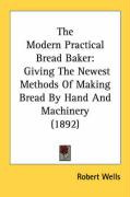 The Modern Practical Bread Baker: Giving the Newest Methods of Making Bread by Hand and Machinery (1892) - Wells, Robert