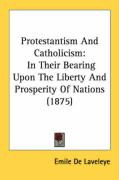 Protestantism and Catholicism: In Their Bearing Upon the Liberty and Prosperity of Nations (1875) - Laveleye, Emile De