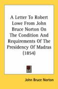 A Letter to Robert Lowe from John Bruce Norton on the Condition and Requirements of the Presidency of Madras (1854) - Norton, John Bruce