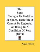 The Sun: Changes Its Position in Space, Therefore It Cannot Be Regarded as Being in a Condition of Rest (1883) - Tischner, August