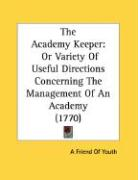 The Academy Keeper: Or Variety of Useful Directions Concerning the Management of an Academy (1770) - Friend of Youth; A. Friend of Youth, Friend Of Youth