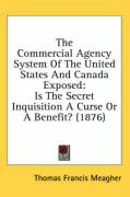 The Commercial Agency System of the United States and Canada Exposed: Is the Secret Inquisition a Curse or a Benefit? (1876) - Meagher, Thomas Francis