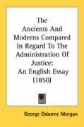 The Ancients and Moderns Compared in Regard to the Administration of Justice: An English Essay (1850) - Morgan, George Osborne