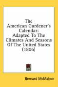The American Gardener's Calendar: Adapted to the Climates and Seasons of the United States (1806) - McMahon, Bernard